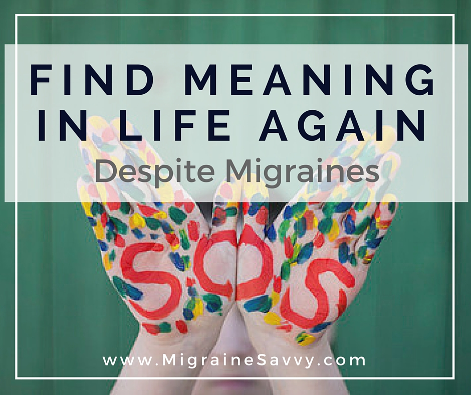 How to Find Meaning in Life with Migraines @migrainesavvy